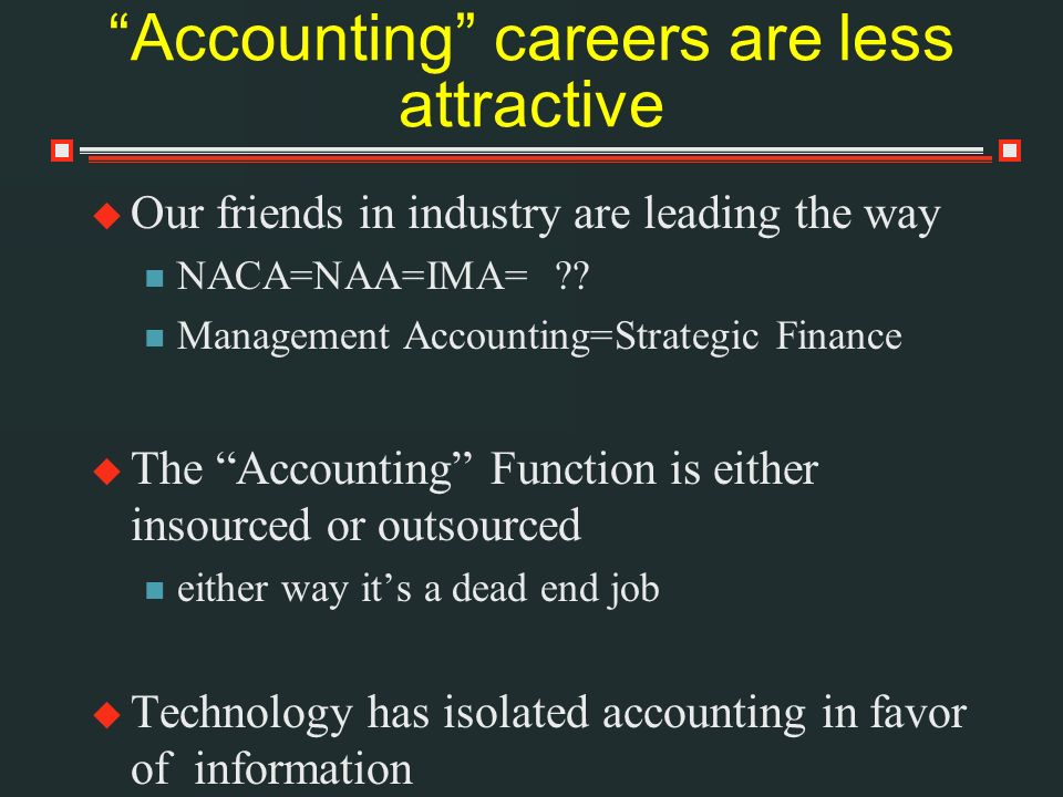 Accounting careers are less attractive Our friends in industry are leading the way NACA=NAA=IMA= .