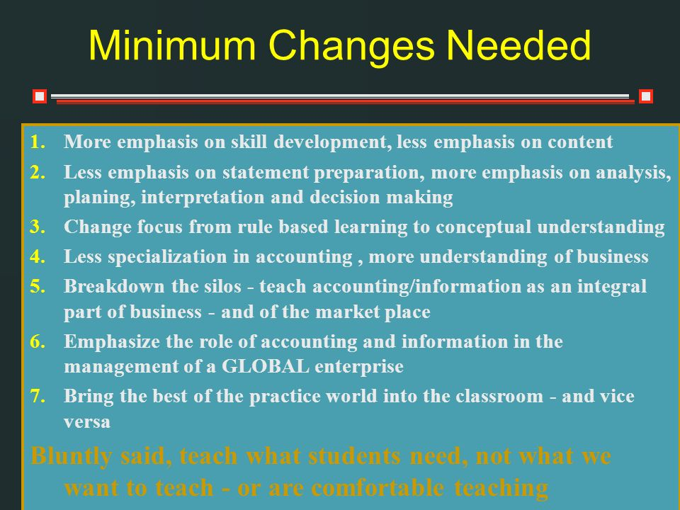 Minimum Changes Needed 1.More emphasis on skill development, less emphasis on content 2.Less emphasis on statement preparation, more emphasis on analysis, planing, interpretation and decision making 3.Change focus from rule based learning to conceptual understanding 4.Less specialization in accounting, more understanding of business 5.Breakdown the silos - teach accounting/information as an integral part of business - and of the market place 6.Emphasize the role of accounting and information in the management of a GLOBAL enterprise 7.Bring the best of the practice world into the classroom - and vice versa Bluntly said, teach what students need, not what we want to teach - or are comfortable teaching