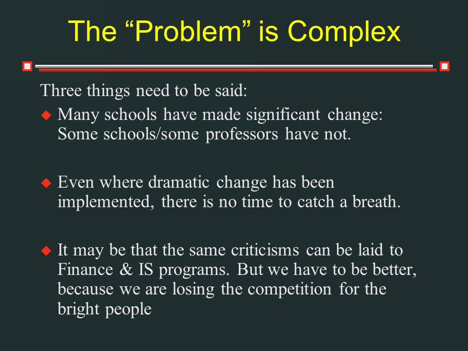 The Problem is Complex Three things need to be said: Many schools have made significant change: Some schools/some professors have not.