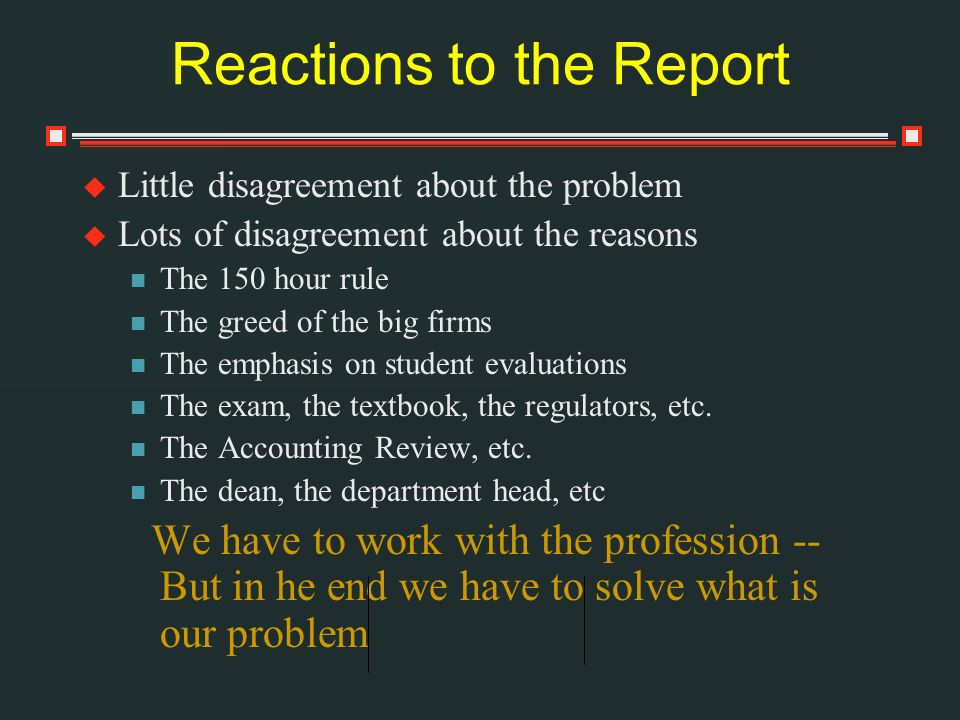 Reactions to the Report Little disagreement about the problem Lots of disagreement about the reasons The 150 hour rule The greed of the big firms The emphasis on student evaluations The exam, the textbook, the regulators, etc.