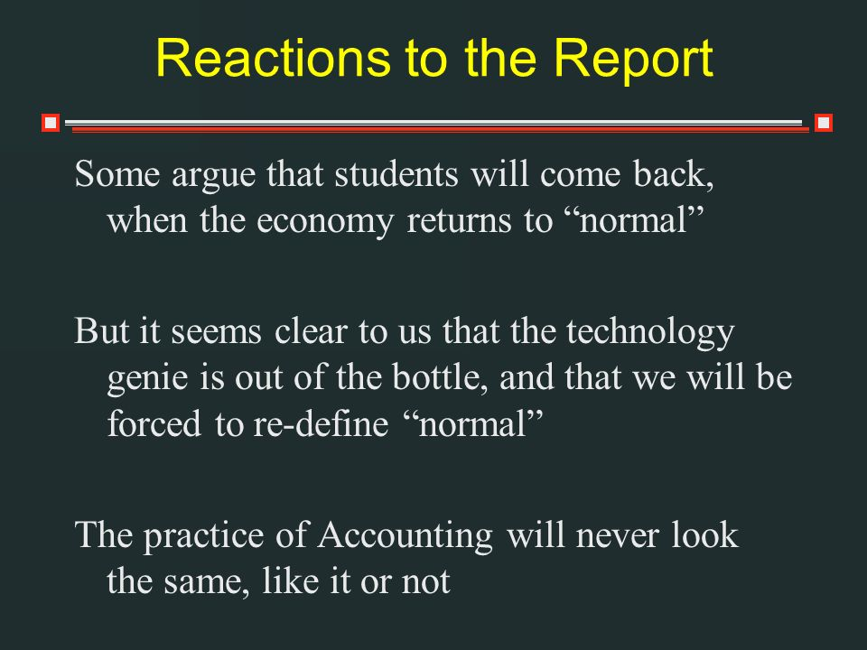 Reactions to the Report Some argue that students will come back, when the economy returns to normal But it seems clear to us that the technology genie is out of the bottle, and that we will be forced to re-define normal The practice of Accounting will never look the same, like it or not