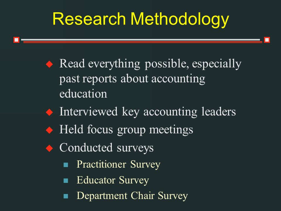 Research Methodology Read everything possible, especially past reports about accounting education Interviewed key accounting leaders Held focus group meetings Conducted surveys Practitioner Survey Educator Survey Department Chair Survey
