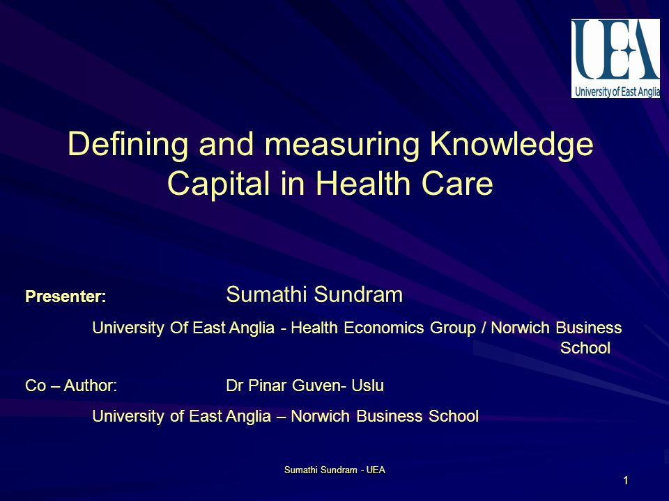 Sumathi Sundram - UEA 1 Defining and measuring Knowledge Capital in Health Care Presenter: Sumathi Sundram University Of East Anglia - Health Economics Group / Norwich Business School Co – Author: Dr Pinar Guven- Uslu University of East Anglia – Norwich Business School