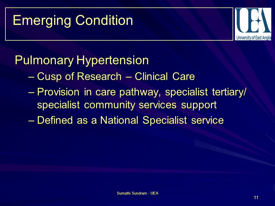 Sumathi Sundram - UEA 11 Emerging Condition Pulmonary Hypertension –Cusp of Research – Clinical Care –Provision in care pathway, specialist tertiary/ specialist community services support –Defined as a National Specialist service
