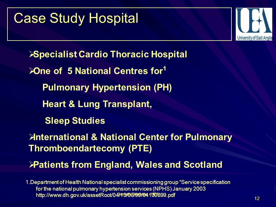 Sumathi Sundram - UEA 12 Case Study Hospital Specialist Cardio Thoracic Hospital One of 5 National Centres for 1 Pulmonary Hypertension (PH) Heart & Lung Transplant, Sleep Studies International & National Center for Pulmonary Thromboendartecomy (PTE) Patients from England, Wales and Scotland 1.Department of Health National specialist commissioning group Service specification for the national pulmonary hypertension services (NPHS) January 2003 http://www.dh.gov.uk/assetRoot/04/13/08/99/04130899.pdf