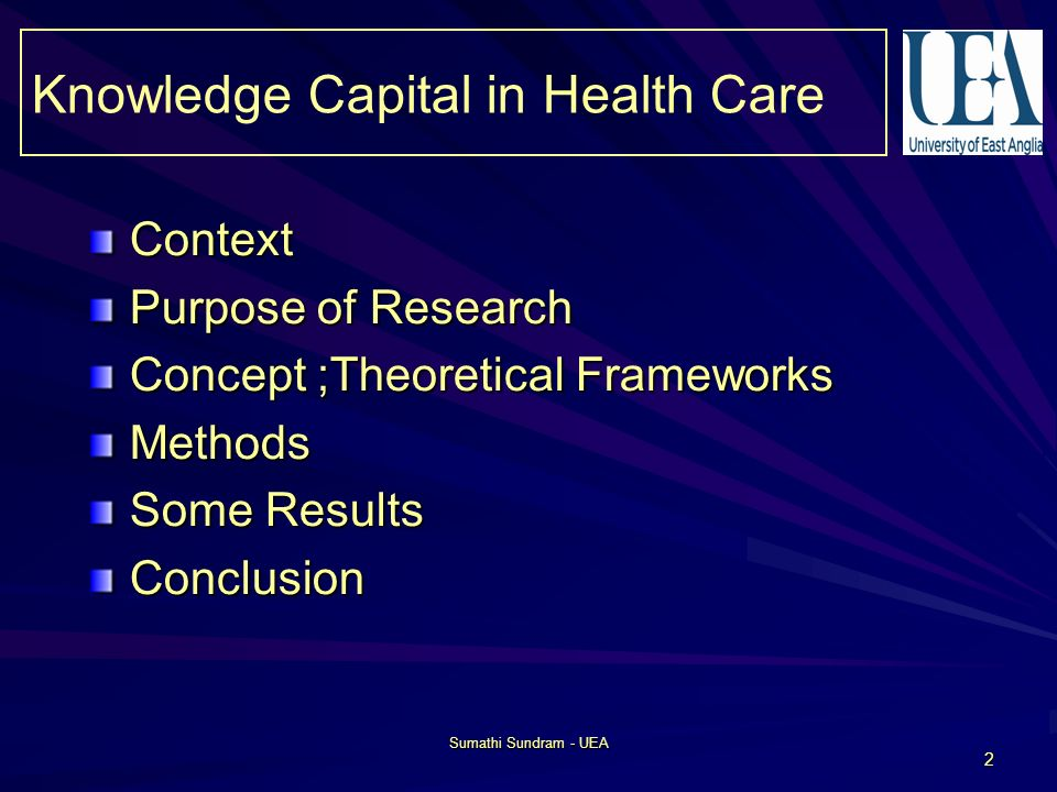 Sumathi Sundram - UEA 2 Context Purpose of Research Concept ;Theoretical Frameworks Methods Some Results Conclusion Knowledge Capital in Health Care