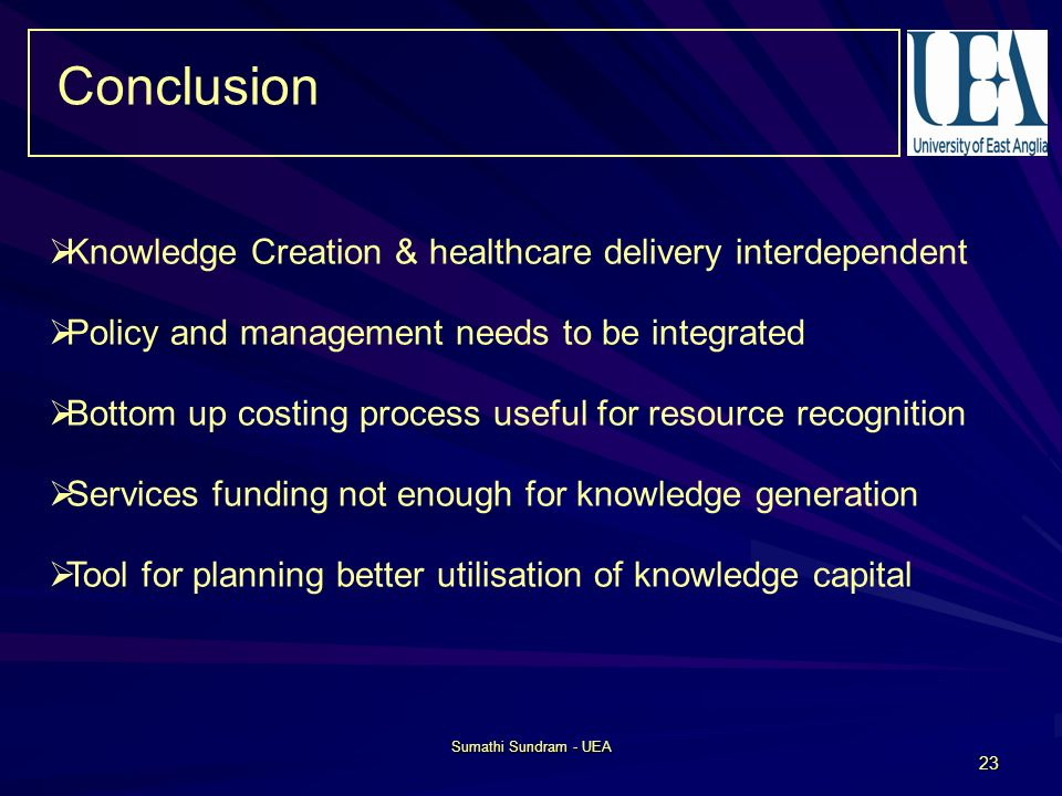 Sumathi Sundram - UEA 23 Conclusion Knowledge Creation & healthcare delivery interdependent Policy and management needs to be integrated Bottom up costing process useful for resource recognition Services funding not enough for knowledge generation Tool for planning better utilisation of knowledge capital