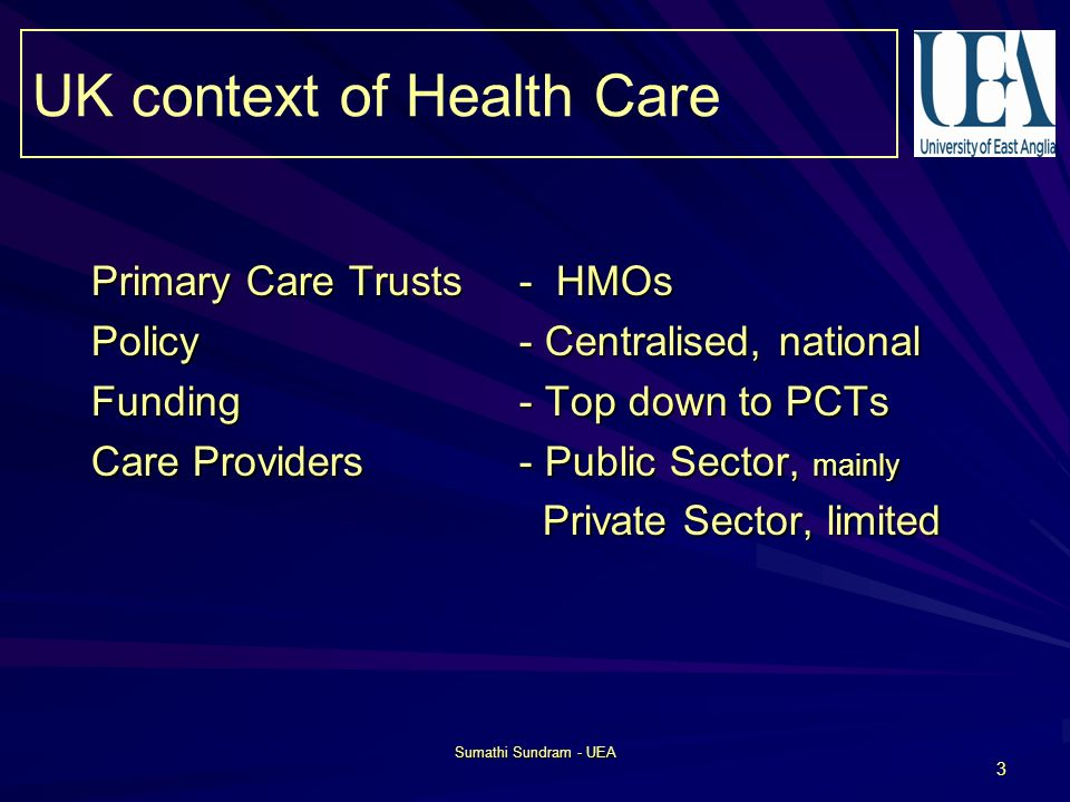 Sumathi Sundram - UEA 3 Primary Care Trusts - HMOs Policy- Centralised, national Funding- Top down to PCTs Care Providers- Public Sector, mainly Private Sector, limited Private Sector, limited UK context of Health Care