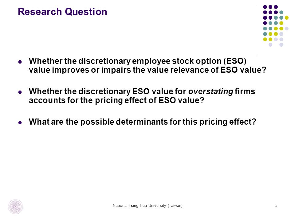 National Tsing Hua University (Taiwan)3 Research Question Whether the discretionary employee stock option (ESO) value improves or impairs the value relevance of ESO value.