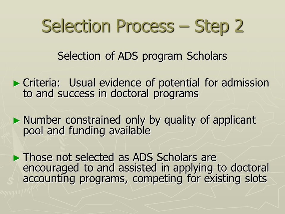 Selection Process – Step 2 Selection of ADS program Scholars Criteria: Usual evidence of potential for admission to and success in doctoral programs Criteria: Usual evidence of potential for admission to and success in doctoral programs Number constrained only by quality of applicant pool and funding available Number constrained only by quality of applicant pool and funding available Those not selected as ADS Scholars are encouraged to and assisted in applying to doctoral accounting programs, competing for existing slots Those not selected as ADS Scholars are encouraged to and assisted in applying to doctoral accounting programs, competing for existing slots