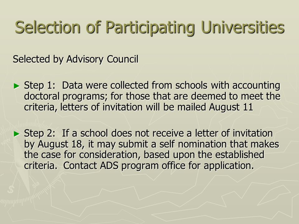 Selection of Participating Universities Selected by Advisory Council Step 1: Data were collected from schools with accounting doctoral programs; for those that are deemed to meet the criteria, letters of invitation will be mailed August 11 Step 1: Data were collected from schools with accounting doctoral programs; for those that are deemed to meet the criteria, letters of invitation will be mailed August 11 Step 2: If a school does not receive a letter of invitation by August 18, it may submit a self nomination that makes the case for consideration, based upon the established criteria.