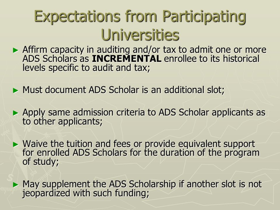 Expectations from Participating Universities Affirm capacity in auditing and/or tax to admit one or more ADS Scholars as INCREMENTAL enrollee to its historical levels specific to audit and tax; Affirm capacity in auditing and/or tax to admit one or more ADS Scholars as INCREMENTAL enrollee to its historical levels specific to audit and tax; Must document ADS Scholar is an additional slot; Must document ADS Scholar is an additional slot; Apply same admission criteria to ADS Scholar applicants as to other applicants; Apply same admission criteria to ADS Scholar applicants as to other applicants; Waive the tuition and fees or provide equivalent support for enrolled ADS Scholars for the duration of the program of study; Waive the tuition and fees or provide equivalent support for enrolled ADS Scholars for the duration of the program of study; May supplement the ADS Scholarship if another slot is not jeopardized with such funding; May supplement the ADS Scholarship if another slot is not jeopardized with such funding;