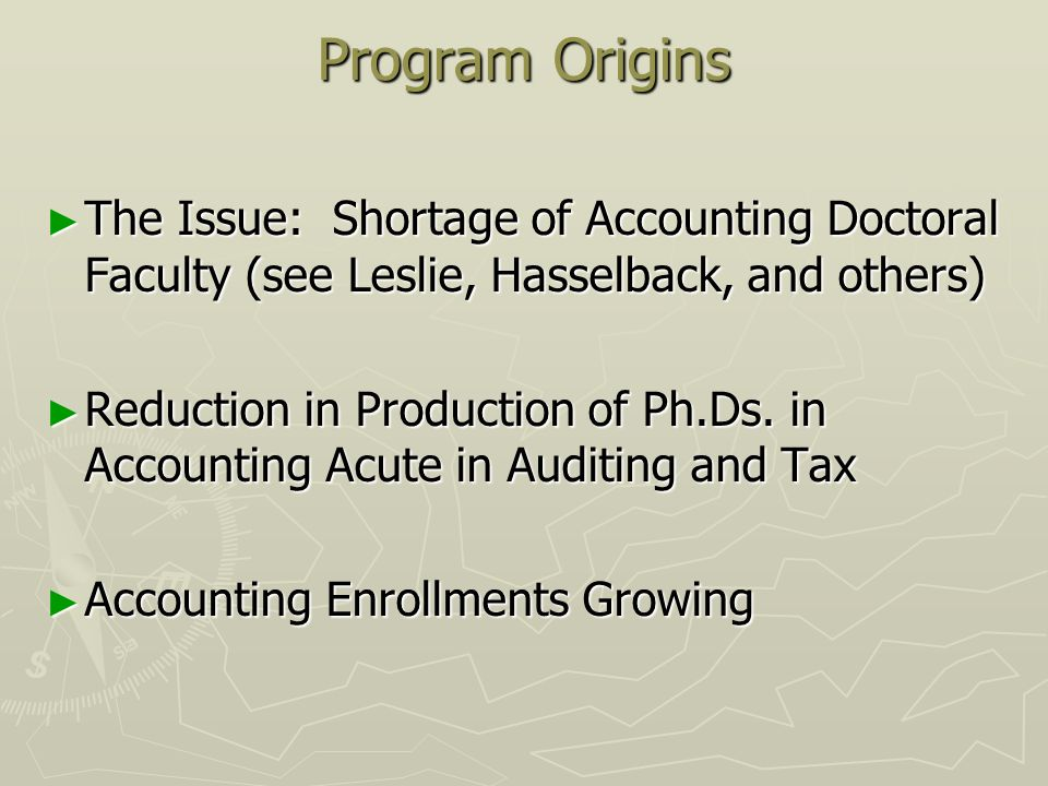 Program Origins The Issue: Shortage of Accounting Doctoral Faculty (see Leslie, Hasselback, and others) The Issue: Shortage of Accounting Doctoral Faculty (see Leslie, Hasselback, and others) Reduction in Production of Ph.Ds.