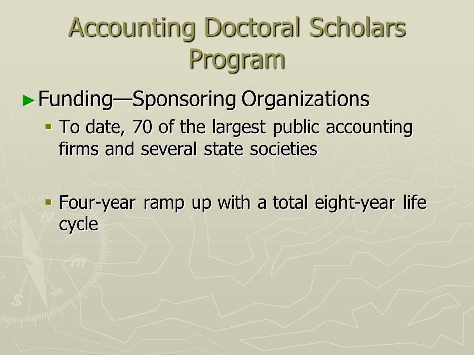 Accounting Doctoral Scholars Program FundingSponsoring Organizations FundingSponsoring Organizations To date, 70 of the largest public accounting firms and several state societies To date, 70 of the largest public accounting firms and several state societies Four-year ramp up with a total eight-year life cycle Four-year ramp up with a total eight-year life cycle
