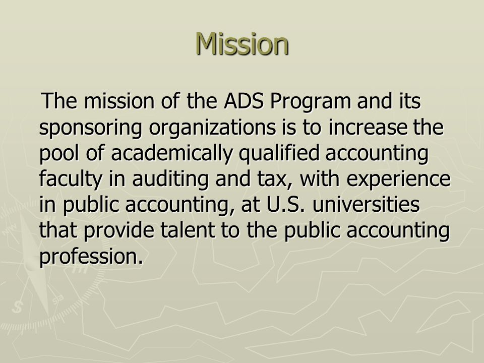 Mission The mission of the ADS Program and its sponsoring organizations is to increase the pool of academically qualified accounting faculty in auditing and tax, with experience in public accounting, at U.S.