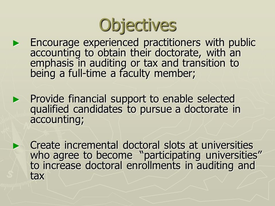Objectives Encourage experienced practitioners with public accounting to obtain their doctorate, with an emphasis in auditing or tax and transition to being a full-time a faculty member; Encourage experienced practitioners with public accounting to obtain their doctorate, with an emphasis in auditing or tax and transition to being a full-time a faculty member; Provide financial support to enable selected qualified candidates to pursue a doctorate in accounting; Provide financial support to enable selected qualified candidates to pursue a doctorate in accounting; Create incremental doctoral slots at universities who agree to become participating universities to increase doctoral enrollments in auditing and tax Create incremental doctoral slots at universities who agree to become participating universities to increase doctoral enrollments in auditing and tax