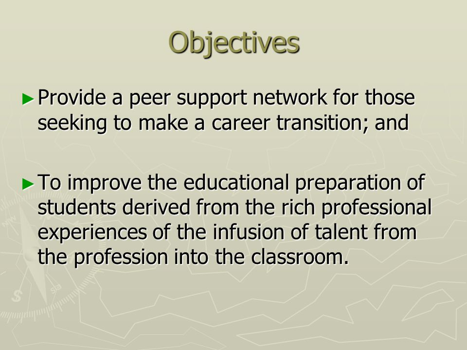 Objectives Provide a peer support network for those seeking to make a career transition; and Provide a peer support network for those seeking to make a career transition; and To improve the educational preparation of students derived from the rich professional experiences of the infusion of talent from the profession into the classroom.