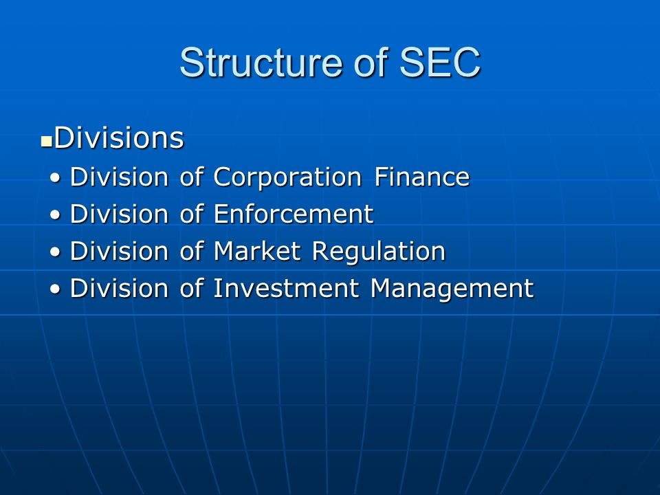 Structure of SEC Divisions Divisions Division of Corporation FinanceDivision of Corporation Finance Division of EnforcementDivision of Enforcement Division of Market RegulationDivision of Market Regulation Division of Investment ManagementDivision of Investment Management