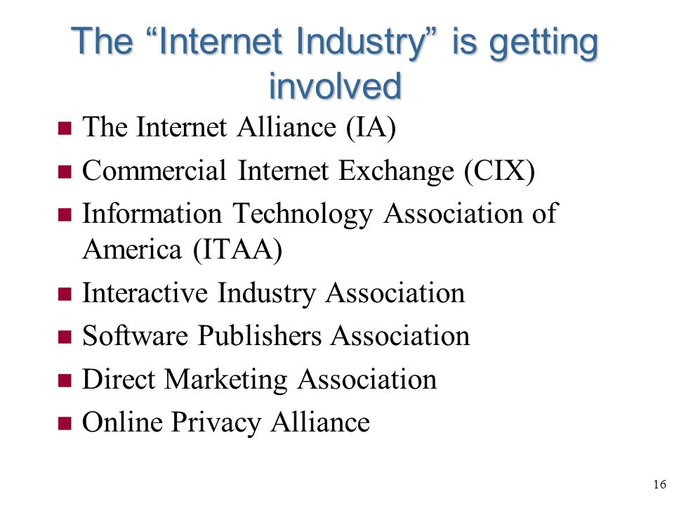 16 The Internet Industry is getting involved n The Internet Alliance (IA) n Commercial Internet Exchange (CIX) n Information Technology Association of America (ITAA) n Interactive Industry Association n Software Publishers Association n Direct Marketing Association n Online Privacy Alliance