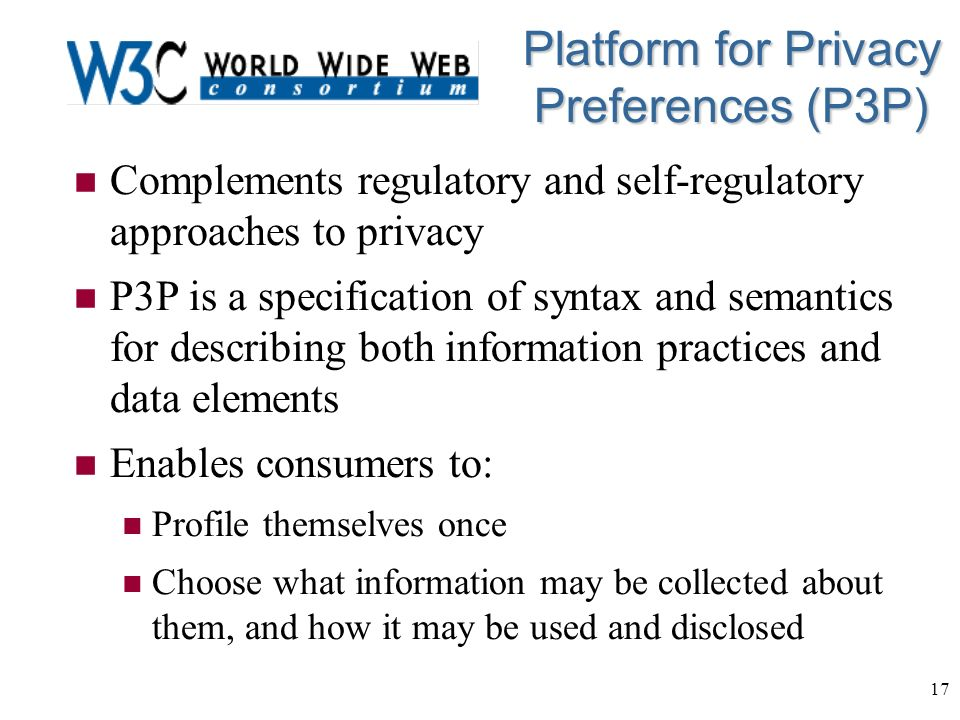 17 Platform for Privacy Preferences (P3P) n Complements regulatory and self-regulatory approaches to privacy n P3P is a specification of syntax and semantics for describing both information practices and data elements n Enables consumers to: n Profile themselves once n Choose what information may be collected about them, and how it may be used and disclosed