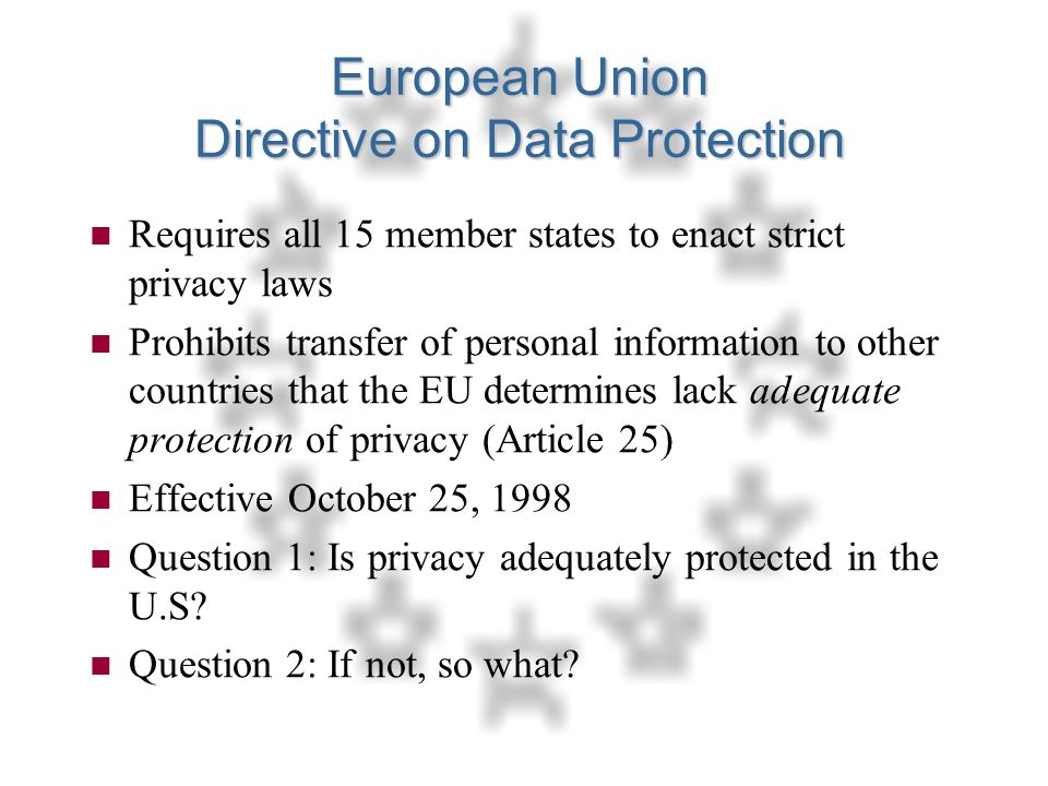 27 European Union Directive on Data Protection n Requires all 15 member states to enact strict privacy laws n Prohibits transfer of personal information to other countries that the EU determines lack adequate protection of privacy (Article 25) n Effective October 25, 1998 n Question 1: Is privacy adequately protected in the U.S.