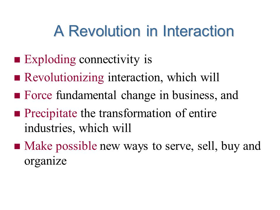 n Exploding connectivity is n Revolutionizing interaction, which will n Force fundamental change in business, and n Precipitate the transformation of entire industries, which will n Make possible new ways to serve, sell, buy and organize A Revolution in Interaction