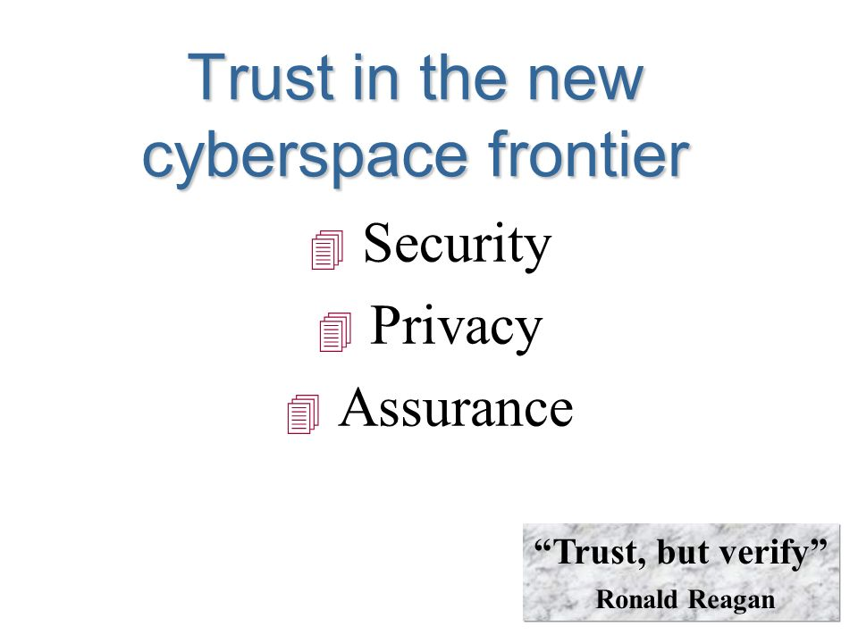 Trust in the new cyberspace frontier 4 Security 4 Privacy 4 Assurance Trust, but verify Ronald Reagan
