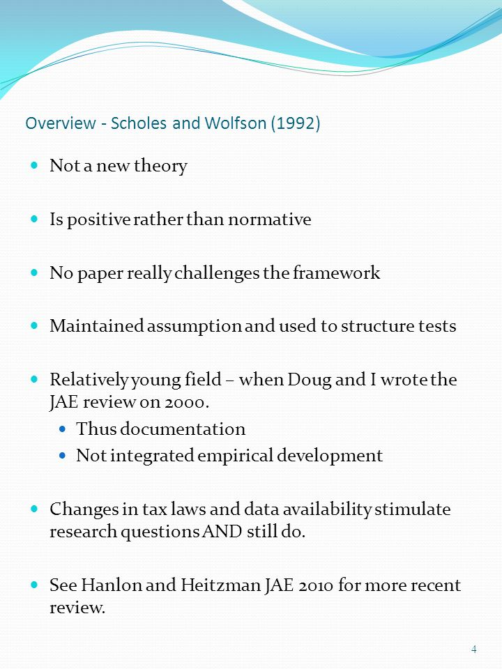Overview - Scholes and Wolfson (1992) Not a new theory Is positive rather than normative No paper really challenges the framework Maintained assumption and used to structure tests Relatively young field – when Doug and I wrote the JAE review on 2000.