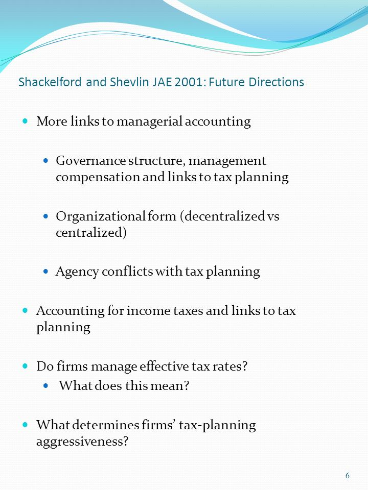 Shackelford and Shevlin JAE 2001: Future Directions More links to managerial accounting Governance structure, management compensation and links to tax planning Organizational form (decentralized vs centralized) Agency conflicts with tax planning Accounting for income taxes and links to tax planning Do firms manage effective tax rates.