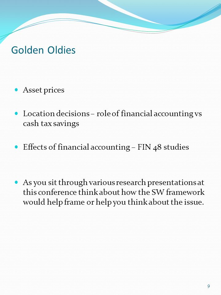 Golden Oldies Asset prices Location decisions – role of financial accounting vs cash tax savings Effects of financial accounting – FIN 48 studies As you sit through various research presentations at this conference think about how the SW framework would help frame or help you think about the issue.