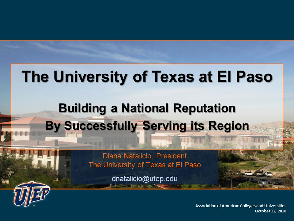 The University of Texas at El Paso Building a National Reputation By Successfully Serving its Region The University of Texas at El Paso Building a National Reputation By Successfully Serving its Region Diana Natalicio, President The University of Texas at El Paso dnatalicio@utep.edu Association of American Colleges and Universities October 22, 2010