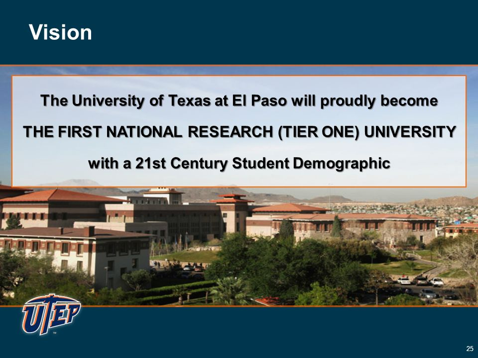 Vision The University of Texas at El Paso will proudly become THE FIRST NATIONAL RESEARCH (TIER ONE) UNIVERSITY with a 21st Century Student Demographic The University of Texas at El Paso will proudly become THE FIRST NATIONAL RESEARCH (TIER ONE) UNIVERSITY with a 21st Century Student Demographic 25