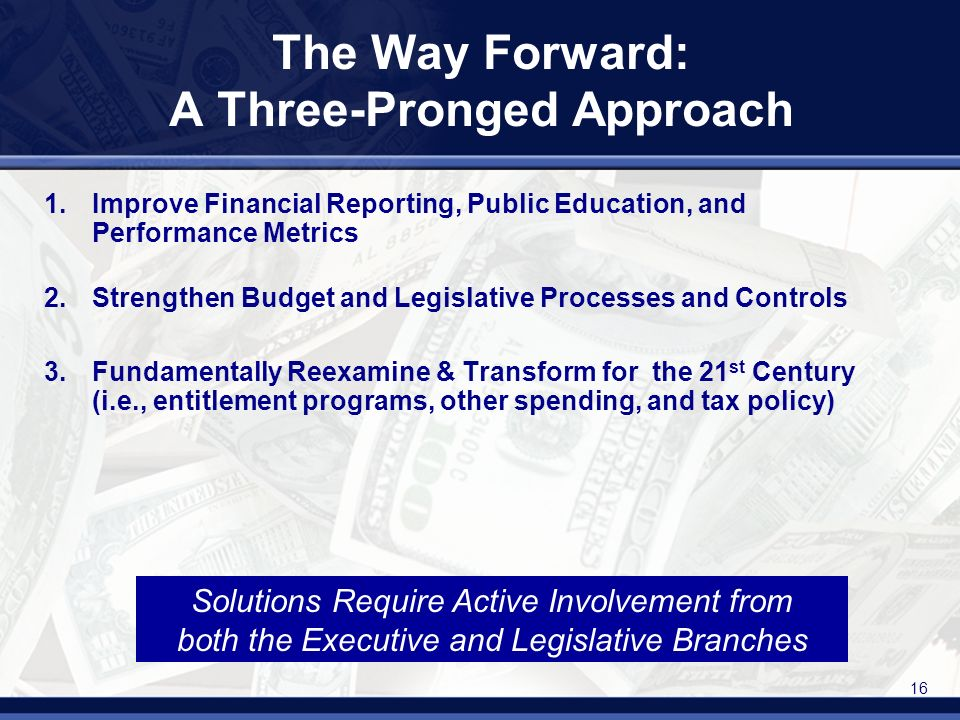 16 The Way Forward: A Three-Pronged Approach 1.Improve Financial Reporting, Public Education, and Performance Metrics 2.Strengthen Budget and Legislative Processes and Controls 3.Fundamentally Reexamine & Transform for the 21 st Century (i.e., entitlement programs, other spending, and tax policy) Solutions Require Active Involvement from both the Executive and Legislative Branches