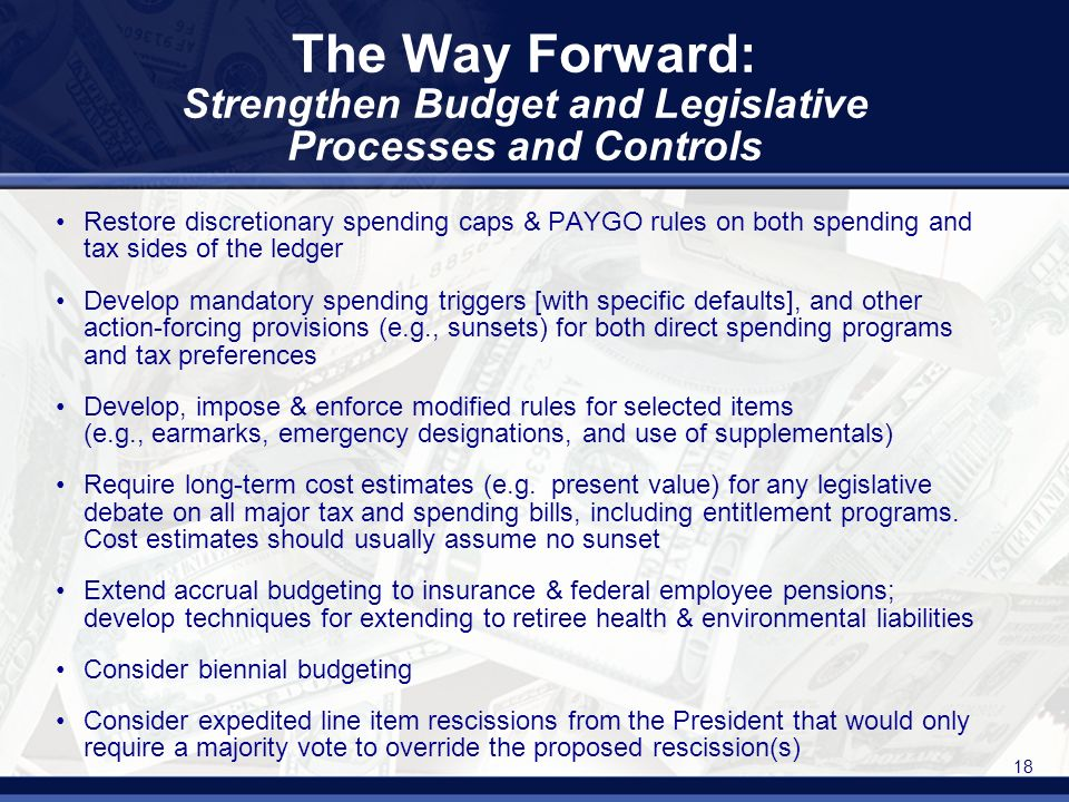 18 The Way Forward: Strengthen Budget and Legislative Processes and Controls Restore discretionary spending caps & PAYGO rules on both spending and tax sides of the ledger Develop mandatory spending triggers [with specific defaults], and other action-forcing provisions (e.g., sunsets) for both direct spending programs and tax preferences Develop, impose & enforce modified rules for selected items (e.g., earmarks, emergency designations, and use of supplementals) Require long-term cost estimates (e.g.