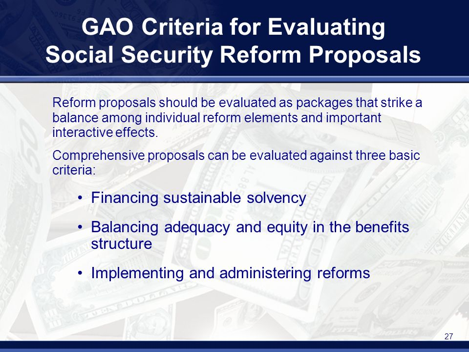 27 GAO Criteria for Evaluating Social Security Reform Proposals Reform proposals should be evaluated as packages that strike a balance among individual reform elements and important interactive effects.
