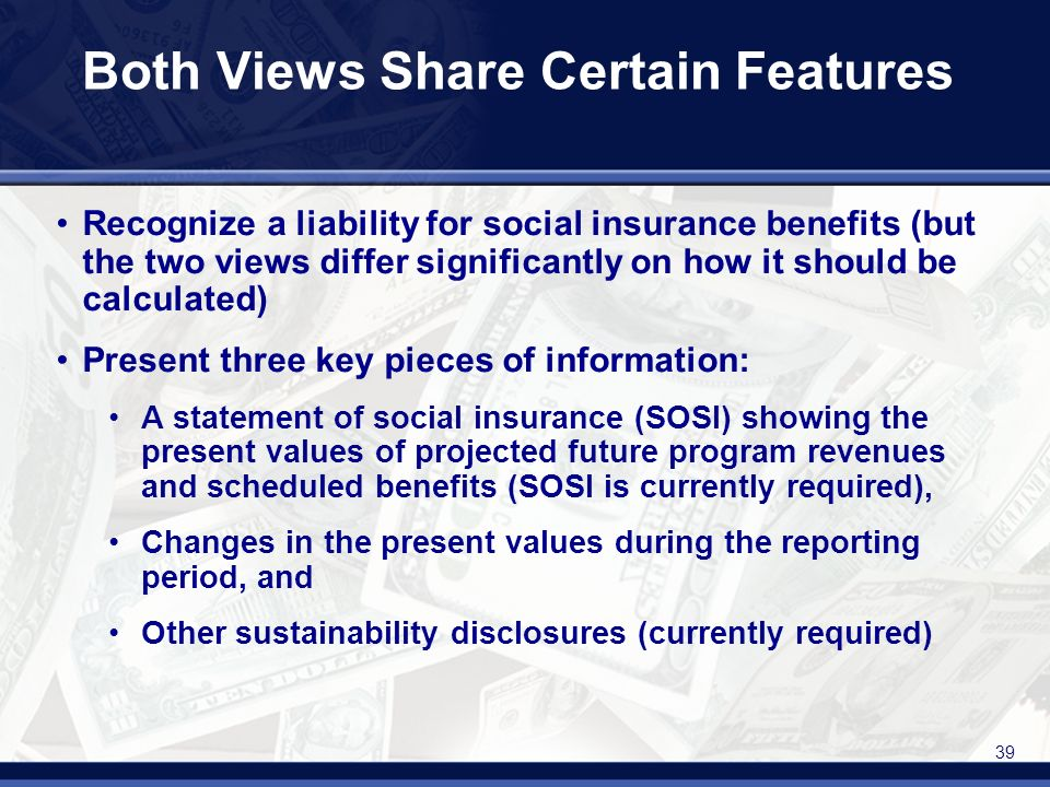 39 Both Views Share Certain Features Recognize a liability for social insurance benefits (but the two views differ significantly on how it should be calculated) Present three key pieces of information: A statement of social insurance (SOSI) showing the present values of projected future program revenues and scheduled benefits (SOSI is currently required), Changes in the present values during the reporting period, and Other sustainability disclosures (currently required)