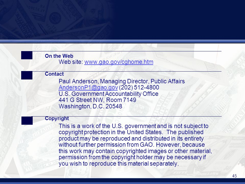 45 On the Web Web site: www.gao.gov/cghome.htmwww.gao.gov/cghome.htm Contact Paul Anderson, Managing Director, Public Affairs AndersonP1@gao.gov (202) 512-4800 U.S.