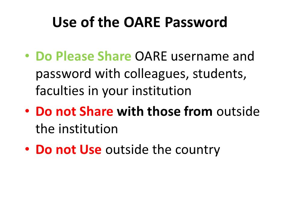 Use of the OARE Password Do Please Share OARE username and password with colleagues, students, faculties in your institution Do not Share with those from outside the institution Do not Use outside the country