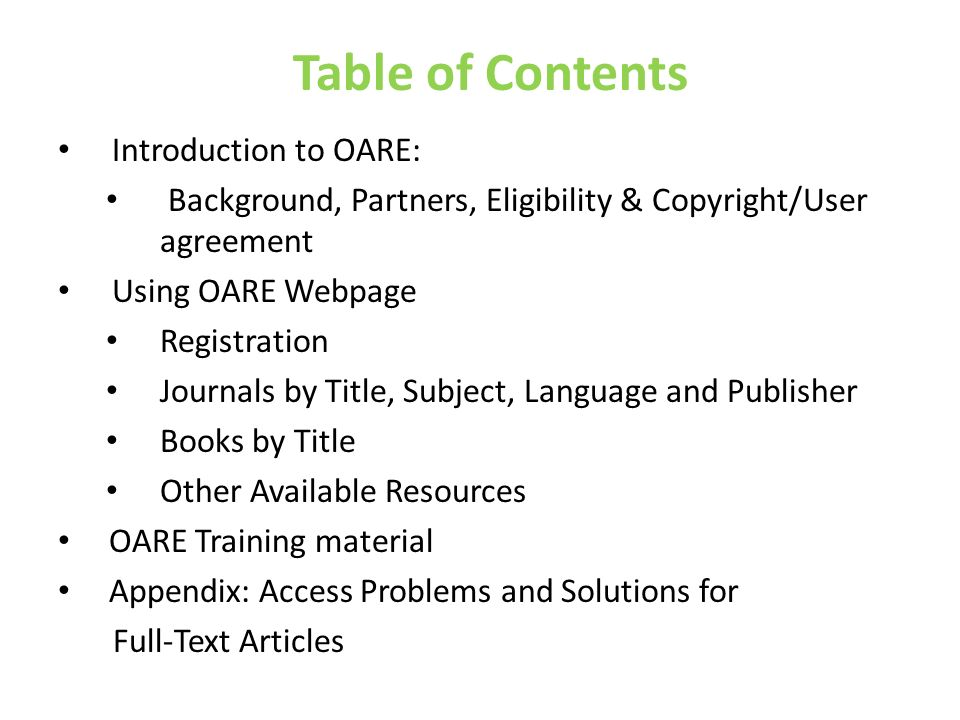 Table of Contents Introduction to OARE: Background, Partners, Eligibility & Copyright/User agreement Using OARE Webpage Registration Journals by Title, Subject, Language and Publisher Books by Title Other Available Resources OARE Training material Appendix: Access Problems and Solutions for Full-Text Articles