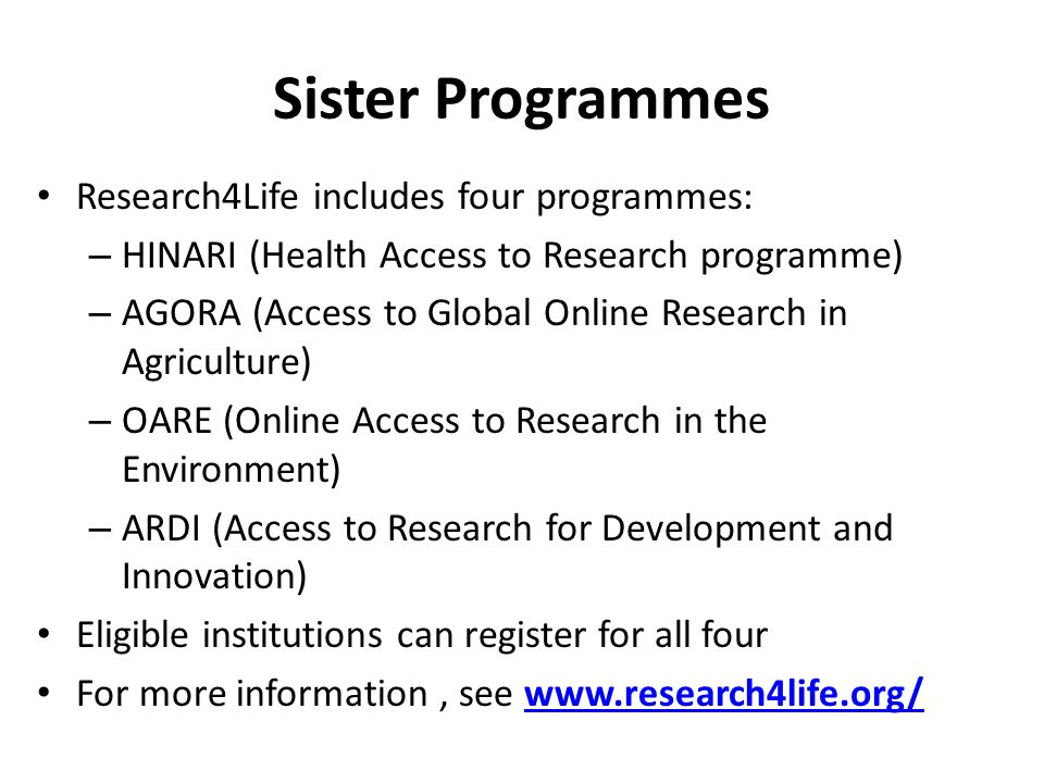 Sister Programmes Research4Life includes four programmes: – HINARI (Health Access to Research programme) – AGORA (Access to Global Online Research in Agriculture) – OARE (Online Access to Research in the Environment) – ARDI (Access to Research for Development and Innovation) Eligible institutions can register for all four For more information, see www.research4life.org/www.research4life.org/