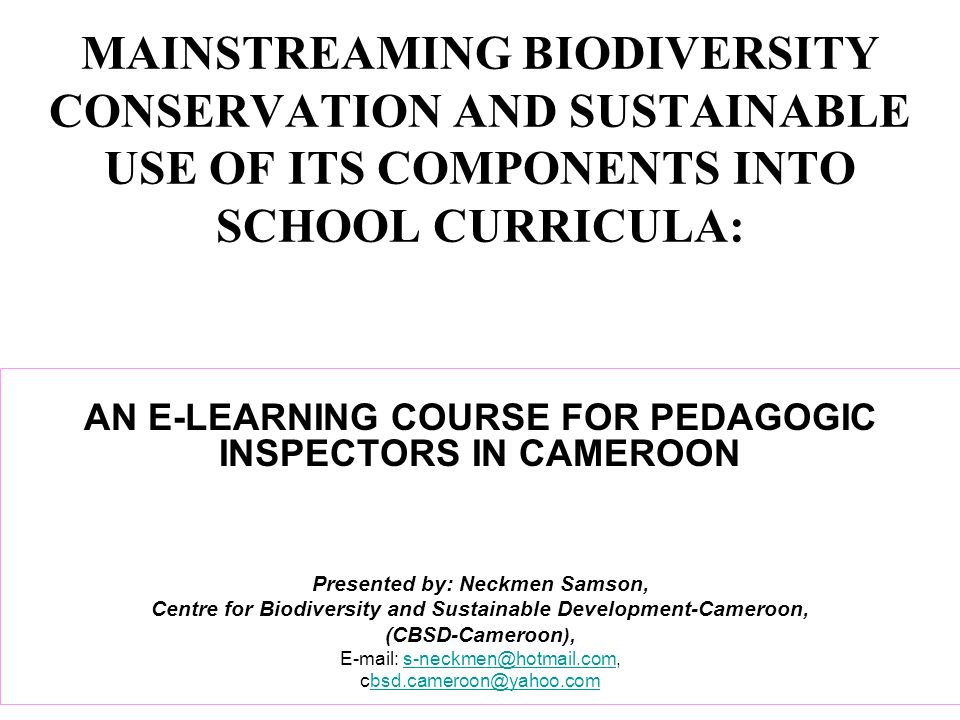 MAINSTREAMING BIODIVERSITY CONSERVATION AND SUSTAINABLE USE OF ITS COMPONENTS INTO SCHOOL CURRICULA: AN E-LEARNING COURSE FOR PEDAGOGIC INSPECTORS IN CAMEROON Presented by: Neckmen Samson, Centre for Biodiversity and Sustainable Development-Cameroon, (CBSD-Cameroon ), E-mail: s-neckmen@hotmail.com,s-neckmen@hotmail.com cbsd.cameroon@yahoo.combsd.cameroon@yahoo.com