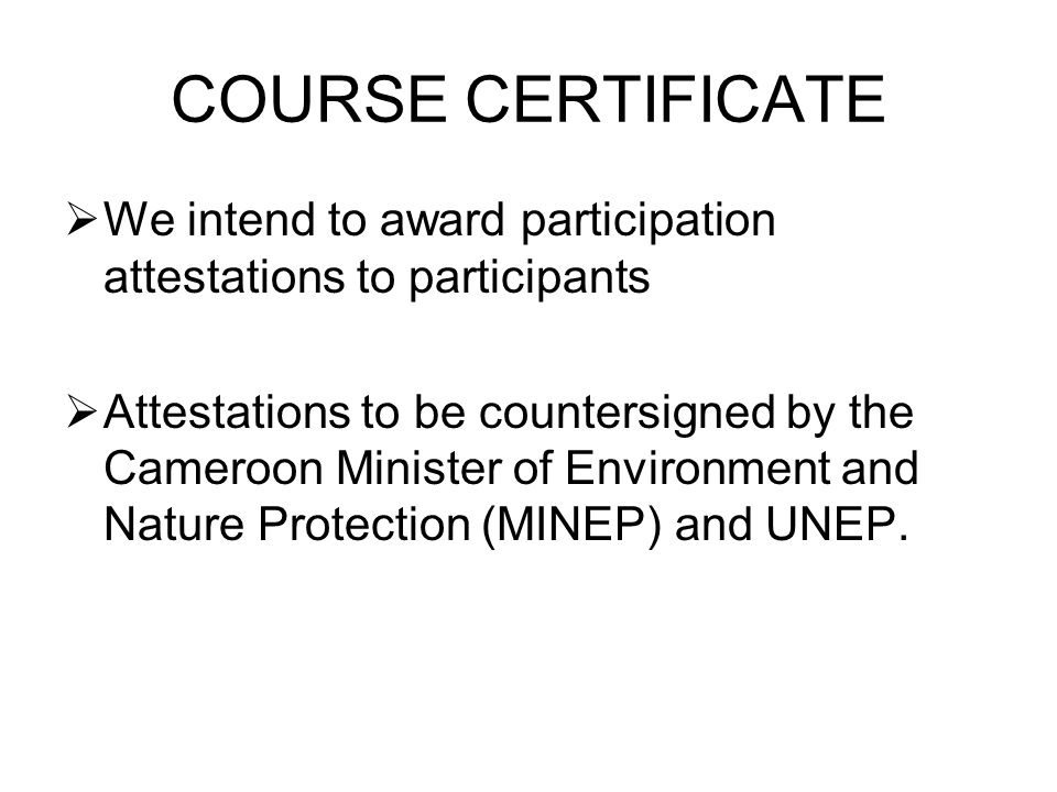 COURSE CERTIFICATE We intend to award participation attestations to participants Attestations to be countersigned by the Cameroon Minister of Environment and Nature Protection (MINEP) and UNEP.