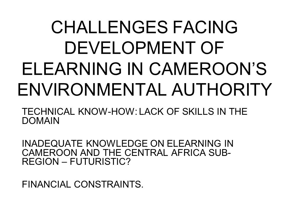 CHALLENGES FACING DEVELOPMENT OF ELEARNING IN CAMEROONS ENVIRONMENTAL AUTHORITY TECHNICAL KNOW-HOW: LACK OF SKILLS IN THE DOMAIN INADEQUATE KNOWLEDGE ON ELEARNING IN CAMEROON AND THE CENTRAL AFRICA SUB- REGION – FUTURISTIC.