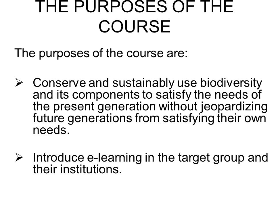 THE PURPOSES OF THE COURSE The purposes of the course are: Conserve and sustainably use biodiversity and its components to satisfy the needs of the present generation without jeopardizing future generations from satisfying their own needs.