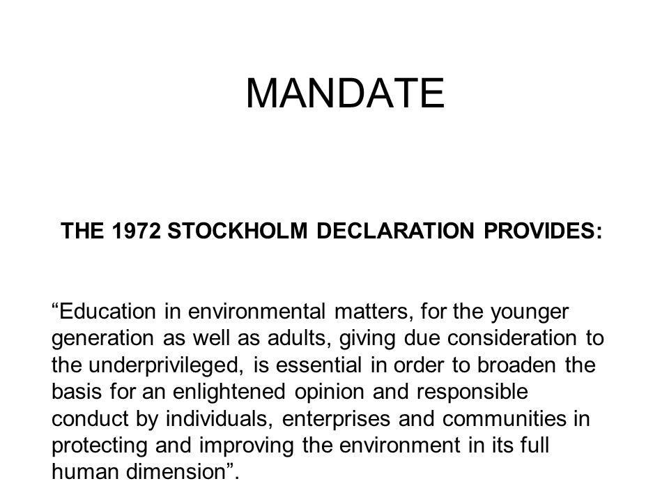 MANDATE THE 1972 STOCKHOLM DECLARATION PROVIDES: Education in environmental matters, for the younger generation as well as adults, giving due consideration to the underprivileged, is essential in order to broaden the basis for an enlightened opinion and responsible conduct by individuals, enterprises and communities in protecting and improving the environment in its full human dimension.