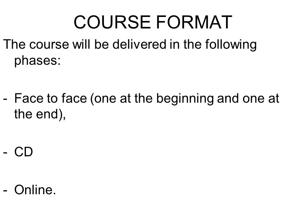 COURSE FORMAT The course will be delivered in the following phases: -Face to face (one at the beginning and one at the end), -CD -Online.