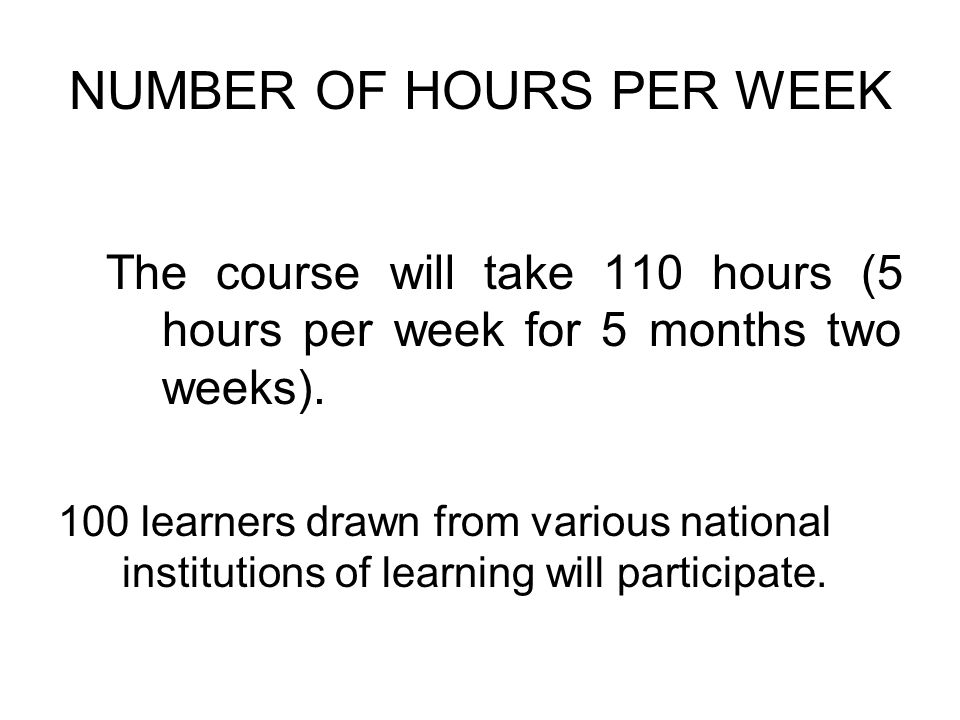 NUMBER OF HOURS PER WEEK The course will take 110 hours (5 hours per week for 5 months two weeks).