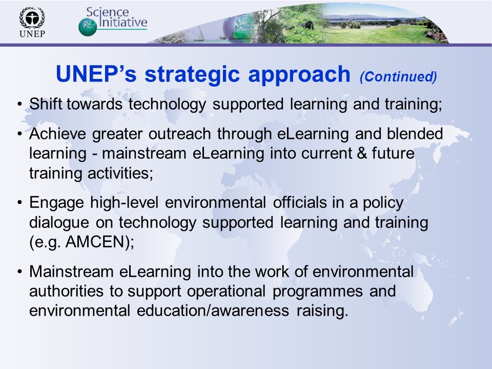 Shift towards technology supported learning and training; Achieve greater outreach through eLearning and blended learning - mainstream eLearning into current & future training activities; Engage high-level environmental officials in a policy dialogue on technology supported learning and training (e.g.