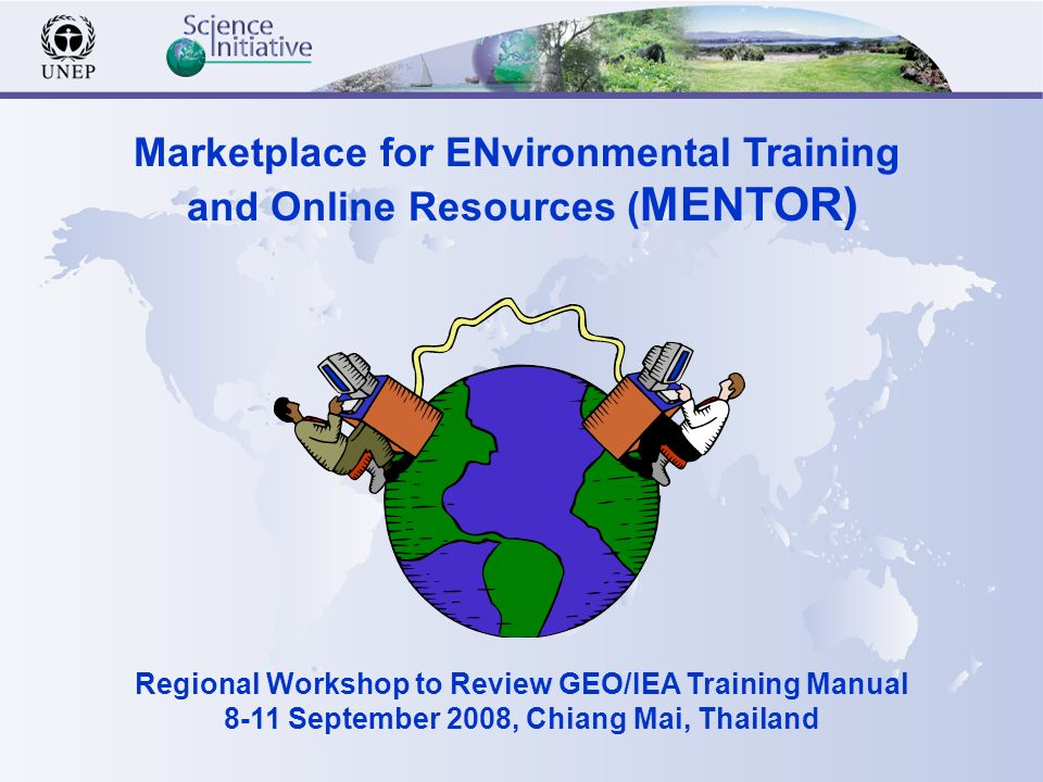 Marketplace for ENvironmental Training and Online Resources ( MENTOR) Regional Workshop to Review GEO/IEA Training Manual 8-11 September 2008, Chiang Mai, Thailand
