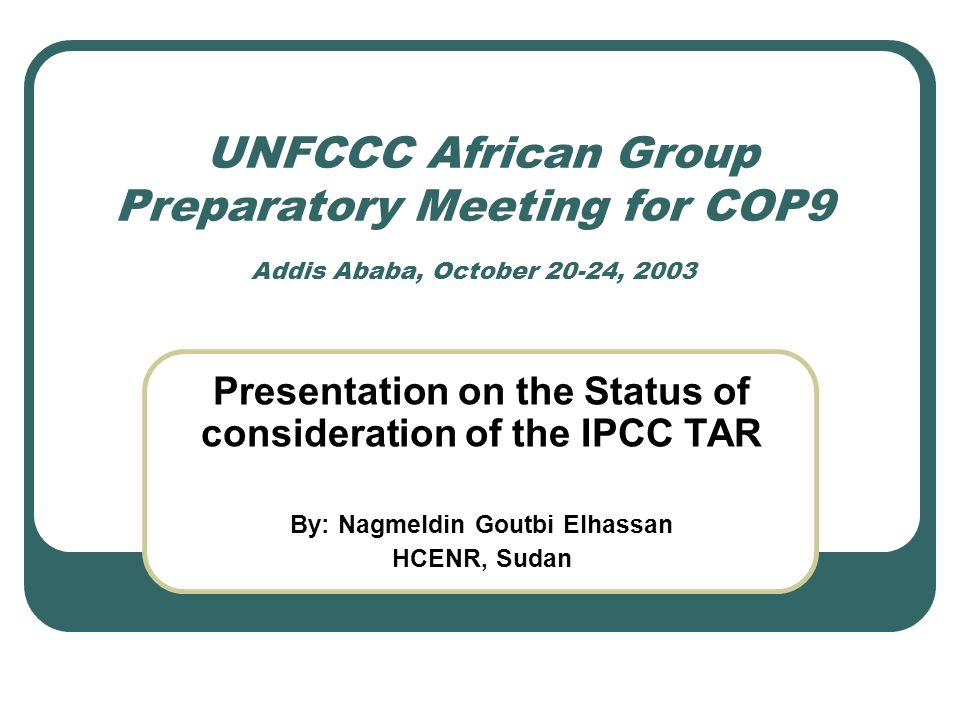 UNFCCC African Group Preparatory Meeting for COP9 Addis Ababa, October 20-24, 2003 Presentation on the Status of consideration of the IPCC TAR By: Nagmeldin Goutbi Elhassan HCENR, Sudan